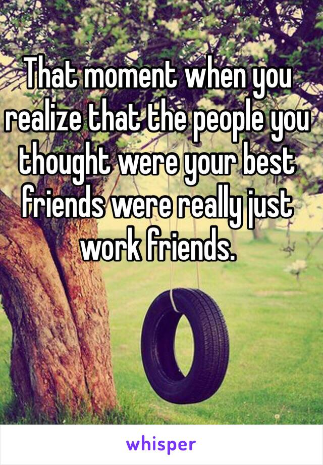 That moment when you realize that the people you thought were your best friends were really just work friends.