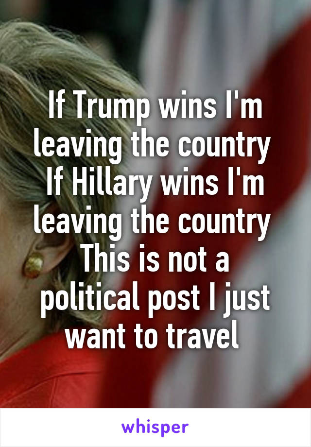 If Trump wins I'm leaving the country  If Hillary wins I'm leaving the country  This is not a political post I just want to travel
