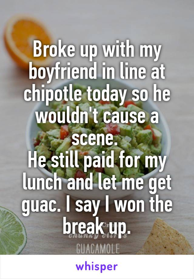 Broke up with my boyfriend in line at chipotle today so he wouldn't cause a scene.  He still paid for my lunch and let me get guac. I say I won the break up.