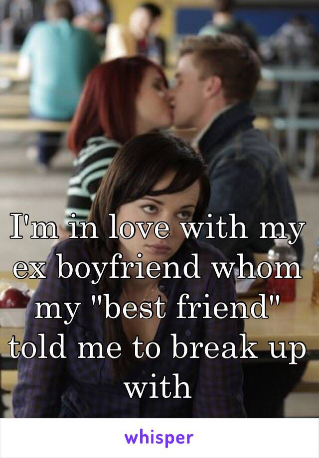 """I'm in love with my ex boyfriend whom my """"best friend"""" told me to break up with"""