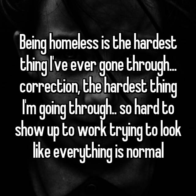 Being homeless is the hardest thing I've ever gone through... correction, the hardest thing I'm going through.. so hard to show up to work trying to look like everything is normal