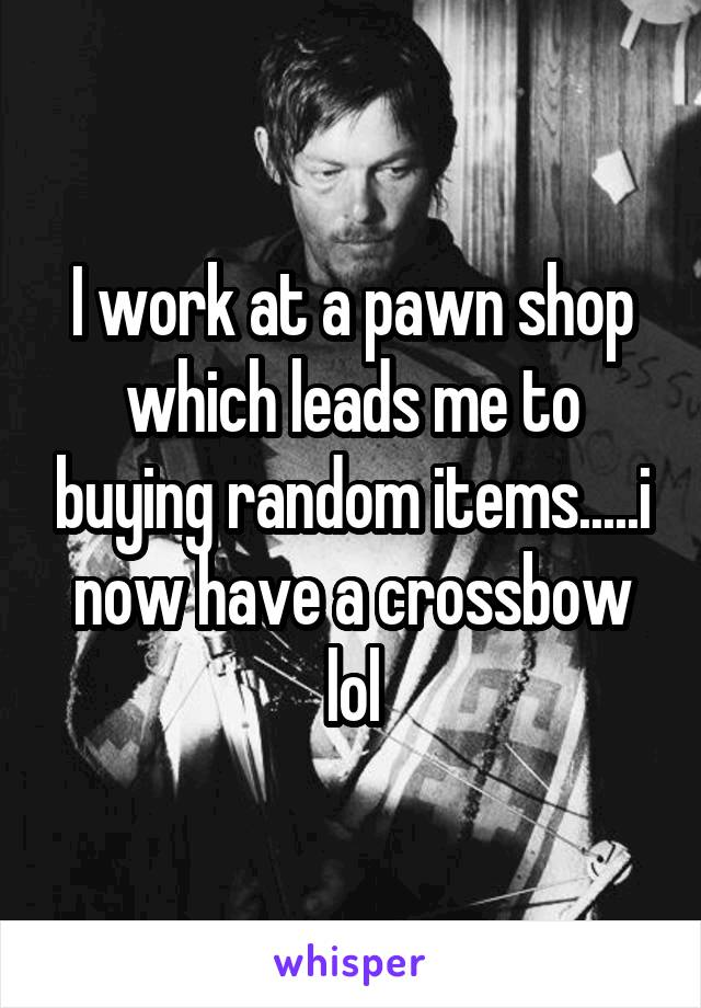 I work at a pawn shop which leads me to buying random items.....i now have a crossbow lol