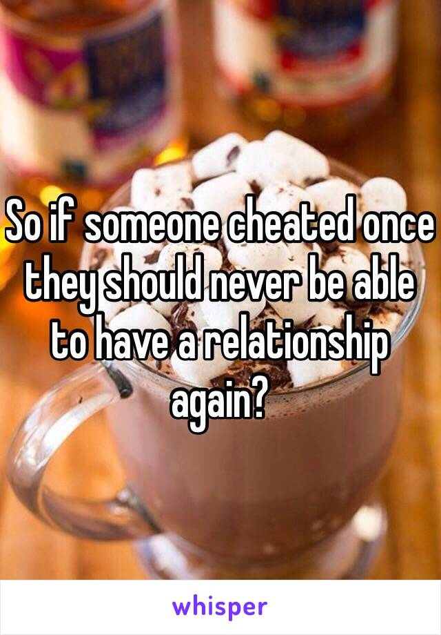 So if someone cheated once they should never be able to have a relationship again?