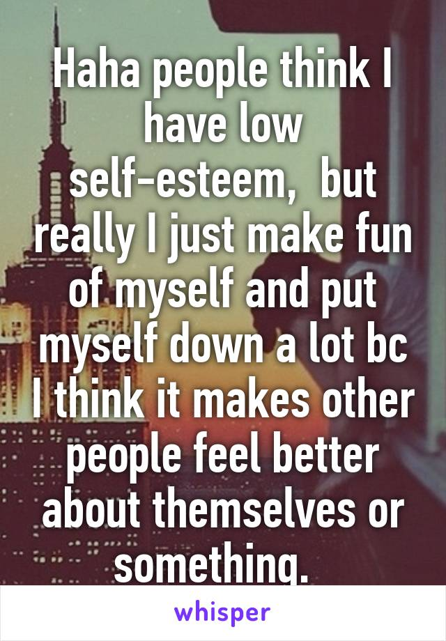 Haha people think I have low self-esteem,  but really I just make fun of myself and put myself down a lot bc I think it makes other people feel better about themselves or something.
