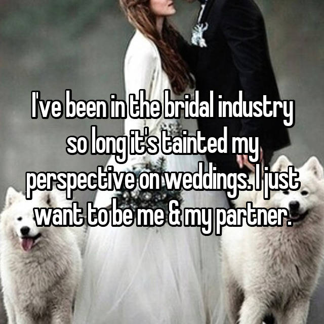 I've been in the bridal industry so long it's tainted my perspective on weddings. I just want to be me & my partner.