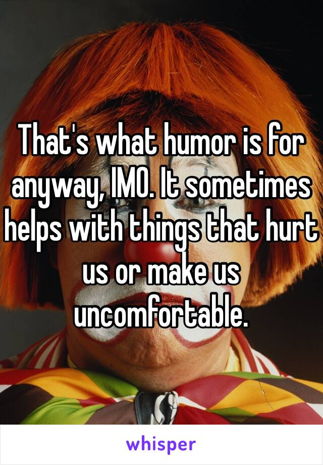 That's what humor is for anyway, IMO. It sometimes helps with things that hurt us or make us uncomfortable.