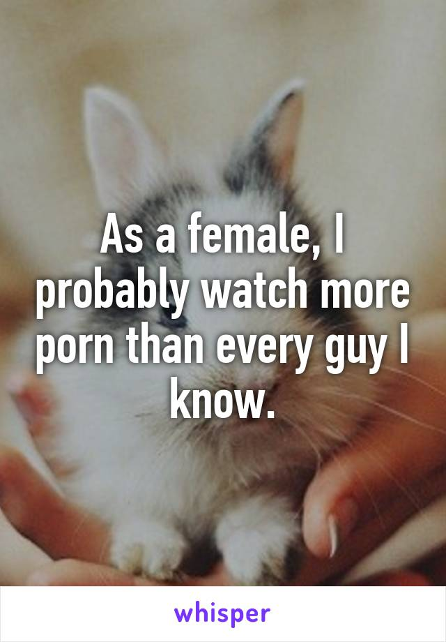 As a female, I probably watch more porn than every guy I know.
