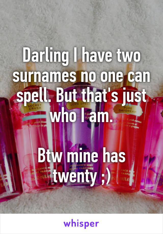 Darling I have two surnames no one can spell. But that's just who I am.  Btw mine has twenty ;)