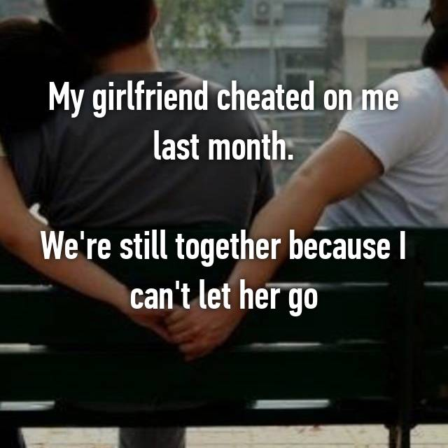 My girlfriend cheated on me last month.  We're still together because I can't let her go