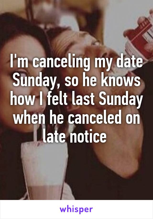 I'm canceling my date Sunday, so he knows how I felt last Sunday when he canceled on late notice
