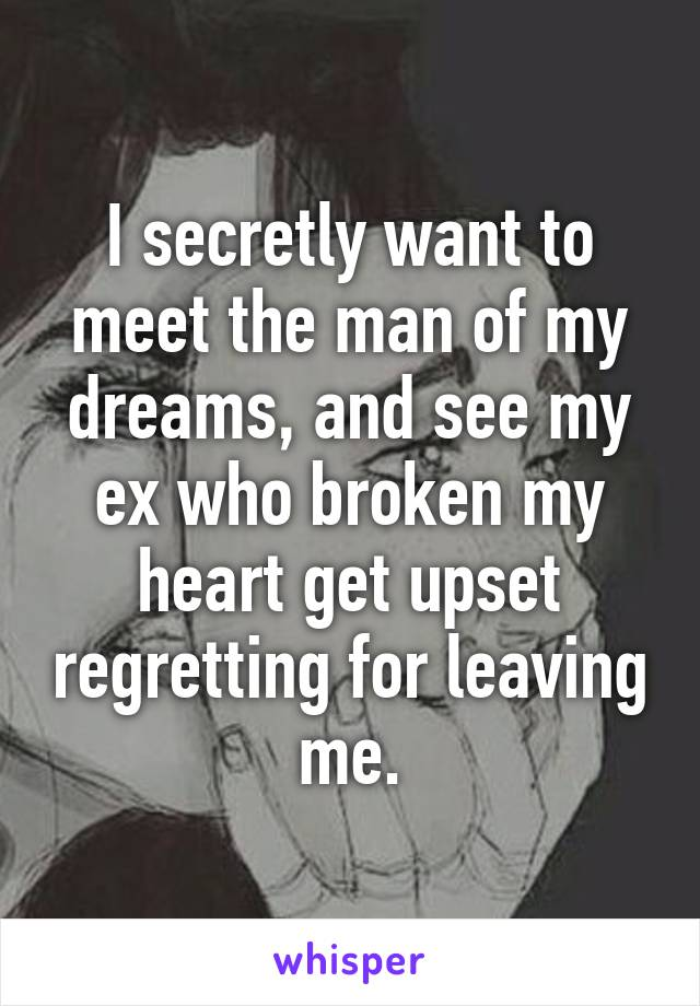 I secretly want to meet the man of my dreams, and see my ex who broken my heart get upset regretting for leaving me.