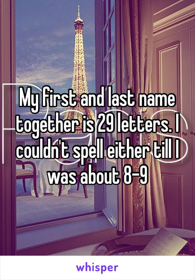 My first and last name together is 29 letters. I couldn't spell either till I was about 8-9