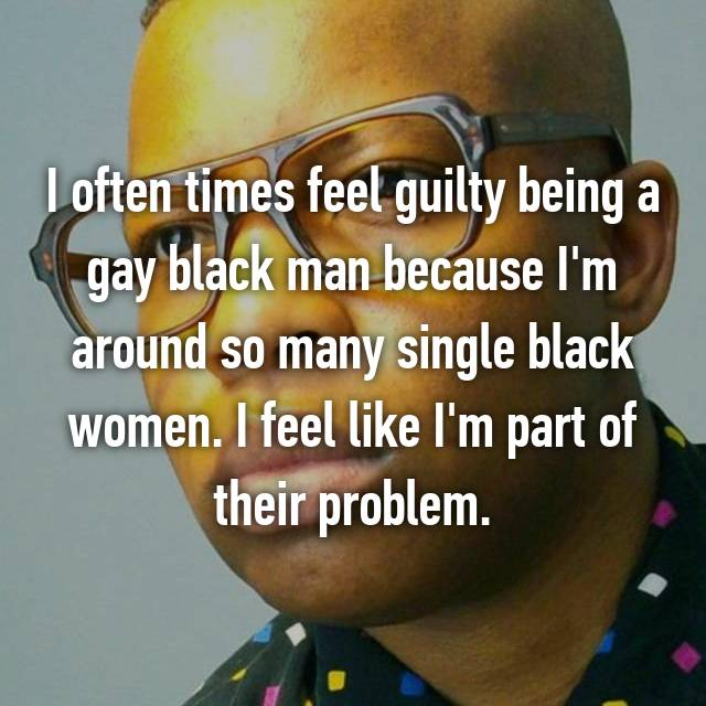 I often times feel guilty being a gay black man because I'm around so many single black women. I feel like I'm part of their problem.