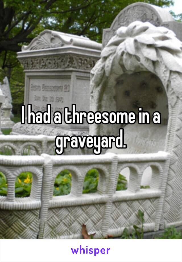 I had a threesome in a graveyard.