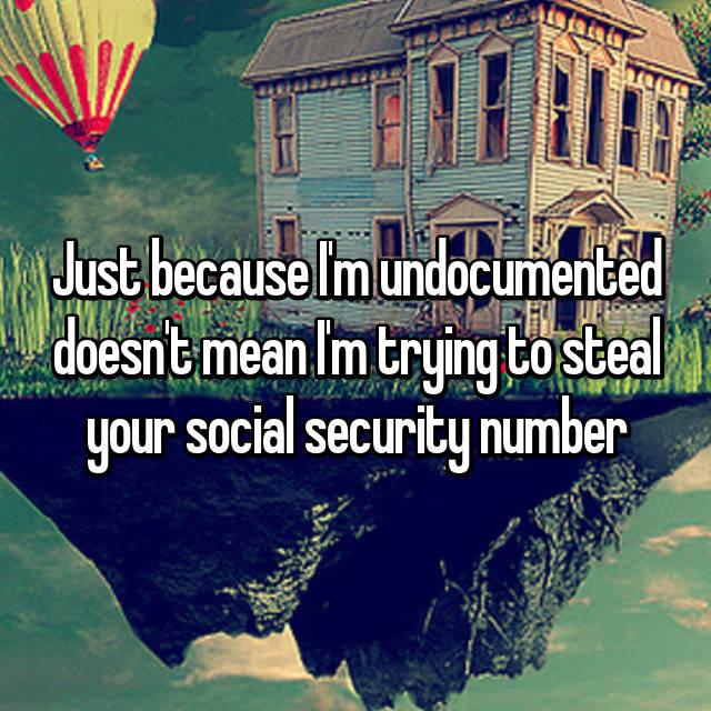 Just because I'm undocumented doesn't mean I'm trying to steal your social security number