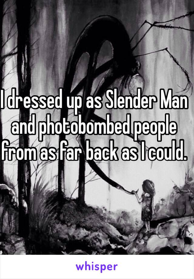 I dressed up as Slender Man and photobombed people from as far back as I could.