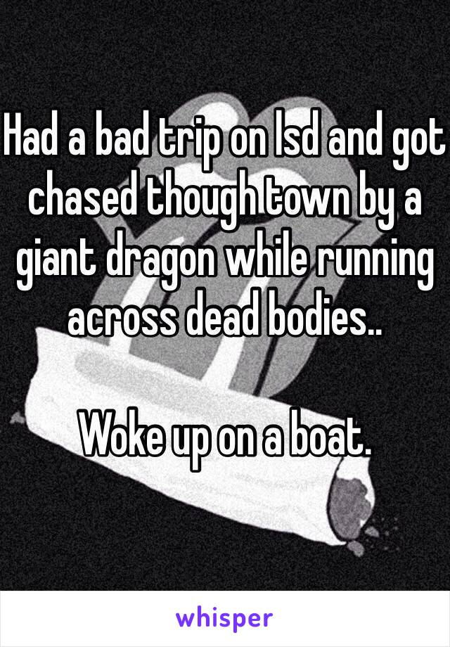 Had a bad trip on lsd and got chased though town by a giant dragon while running across dead bodies..   Woke up on a boat.