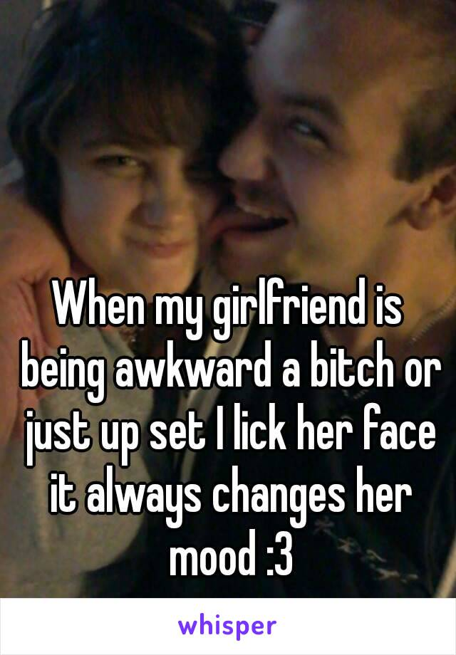 When my girlfriend is being awkward a bitch or just up set I lick her face it always changes her mood :3