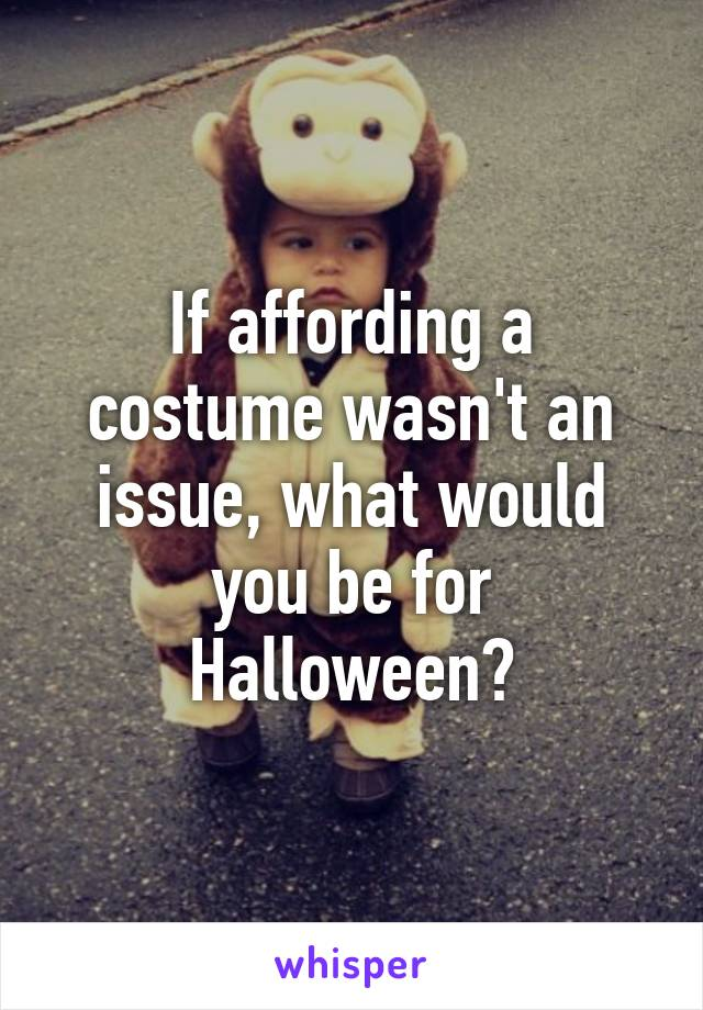 If affording a costume wasn't an issue, what would you be for Halloween?