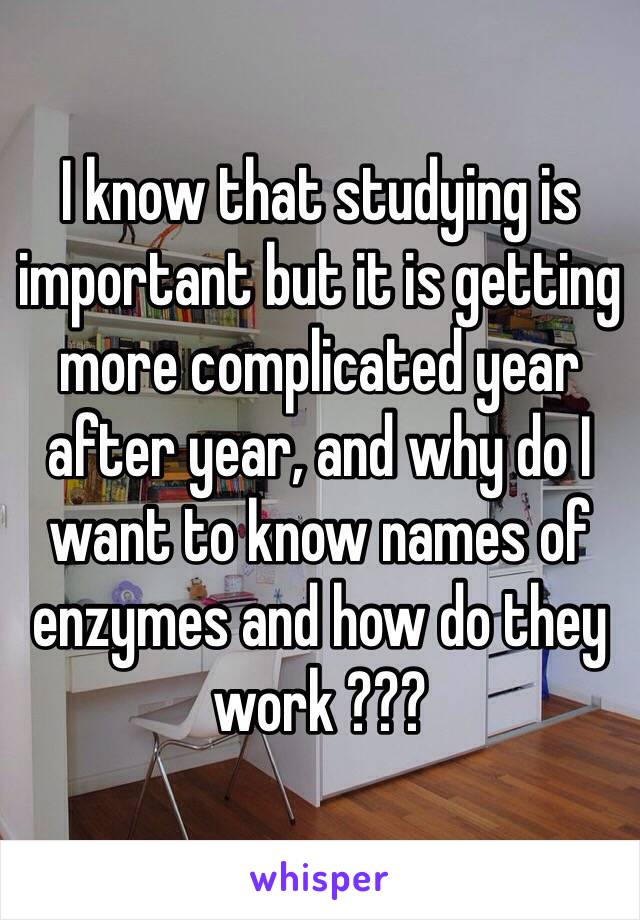 I know that studying is important but it is getting more complicated year after year, and why do I want to know names of enzymes and how do they work ???