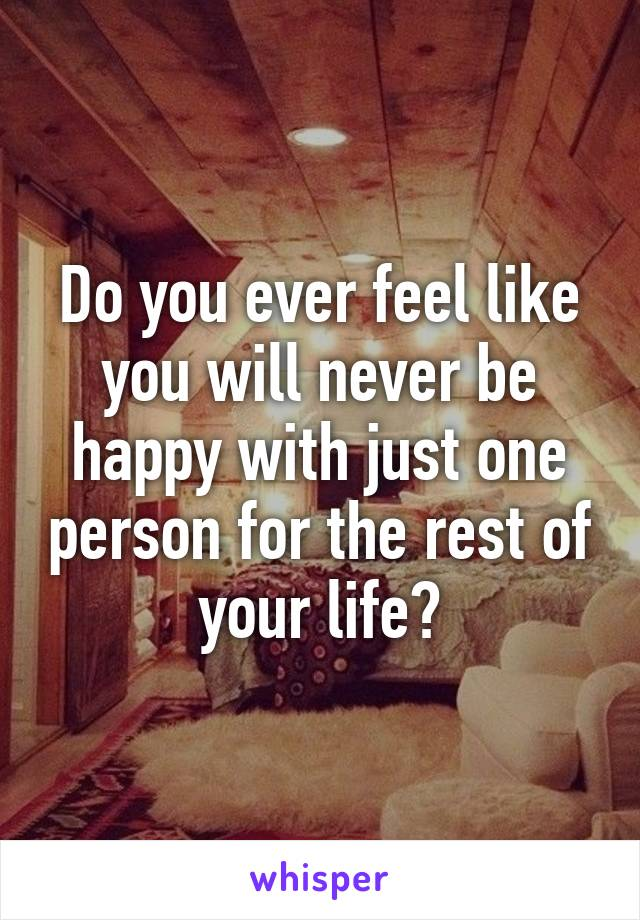 Do you ever feel like you will never be happy with just one person for the rest of your life?