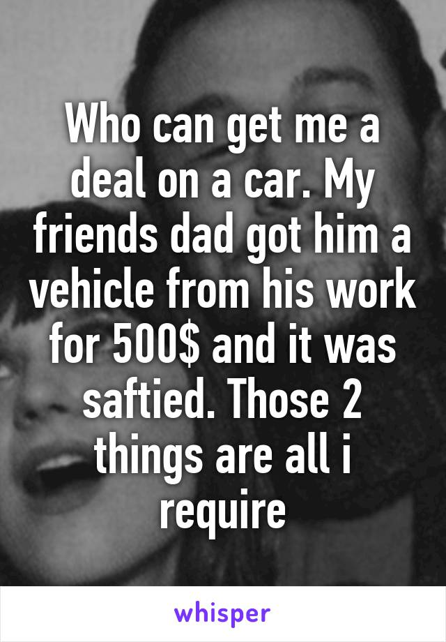 Who can get me a deal on a car. My friends dad got him a vehicle from his work for 500$ and it was saftied. Those 2 things are all i require