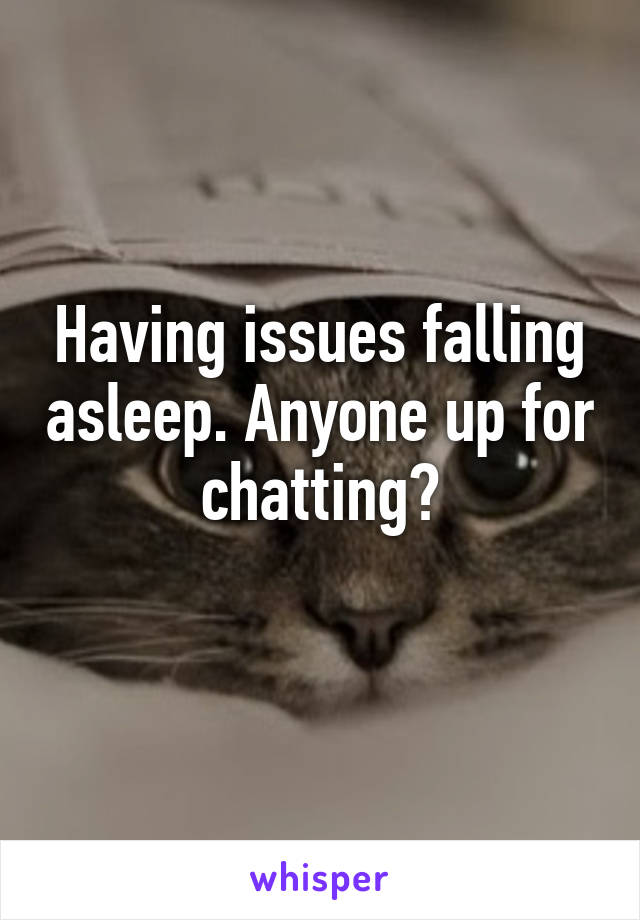 Having issues falling asleep. Anyone up for chatting?