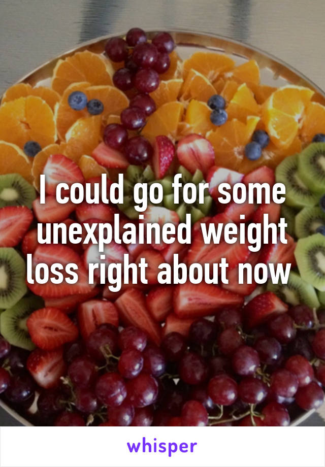 I could go for some unexplained weight loss right about now