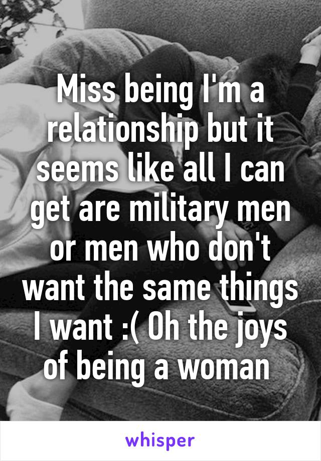 Miss being I'm a relationship but it seems like all I can get are military men or men who don't want the same things I want :( Oh the joys of being a woman