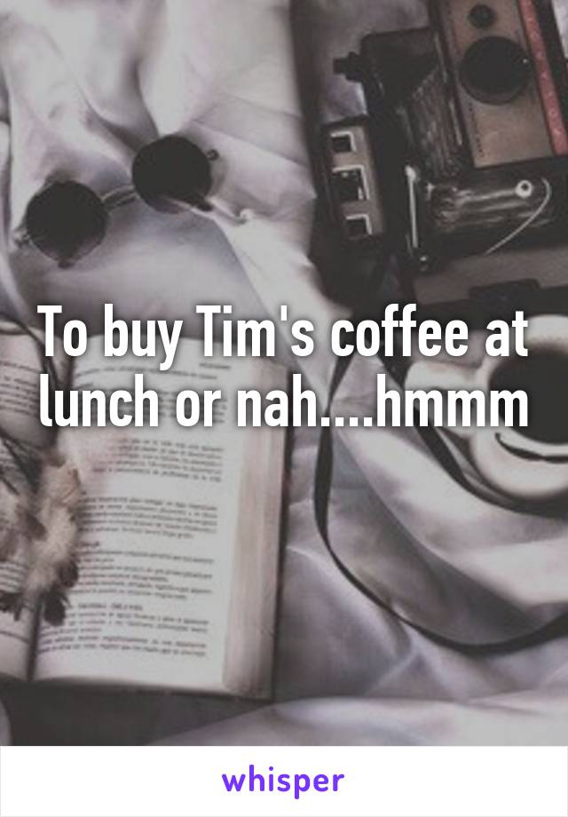 To buy Tim's coffee at lunch or nah....hmmm