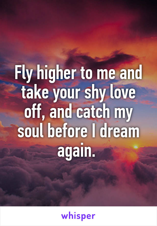 Fly higher to me and take your shy love off, and catch my soul before I dream again.