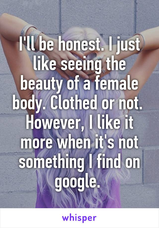 I'll be honest. I just like seeing the beauty of a female body. Clothed or not.  However, I like it more when it's not something I find on google.