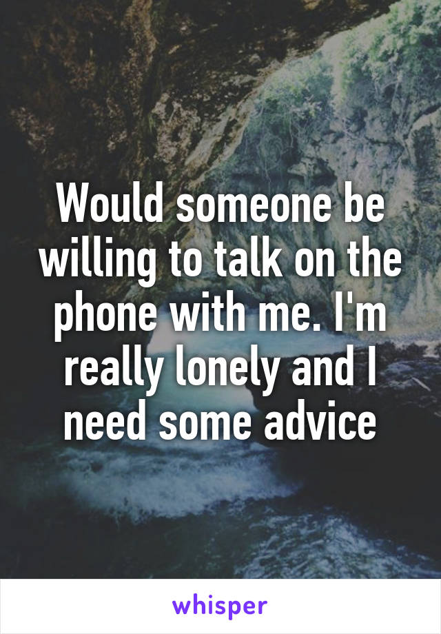 Would someone be willing to talk on the phone with me. I'm really lonely and I need some advice