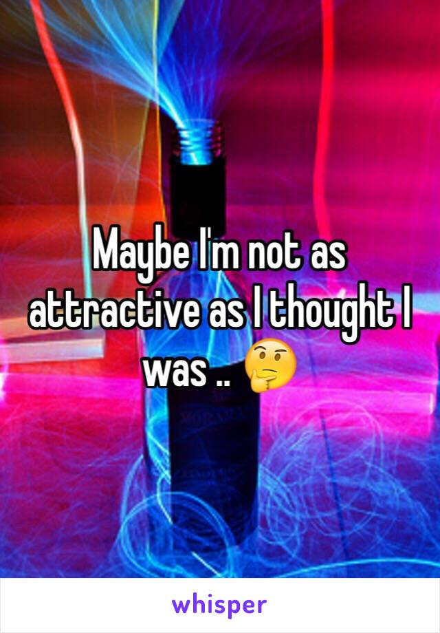 Maybe I'm not as attractive as I thought I was .. 🤔