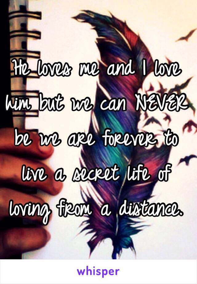 He loves me and I love him but we can NEVER be we are forever to live a secret life of loving from a distance.