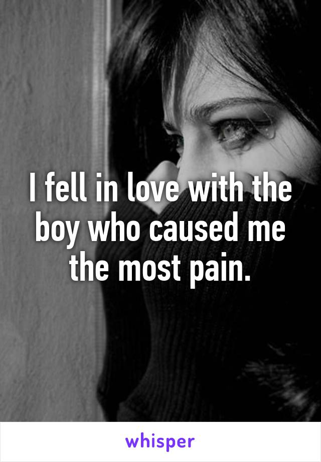 I fell in love with the boy who caused me the most pain.