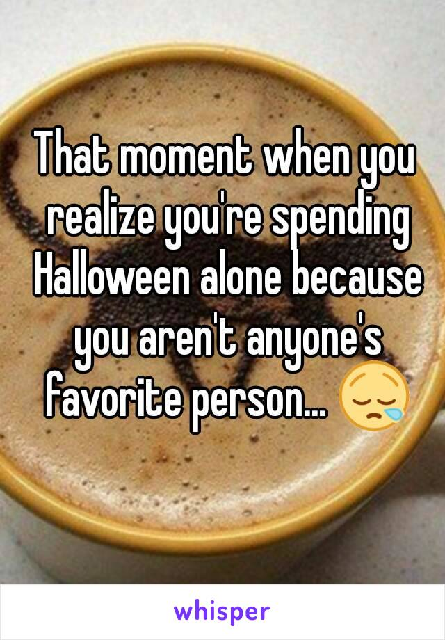 That moment when you realize you're spending Halloween alone because you aren't anyone's favorite person... 😪