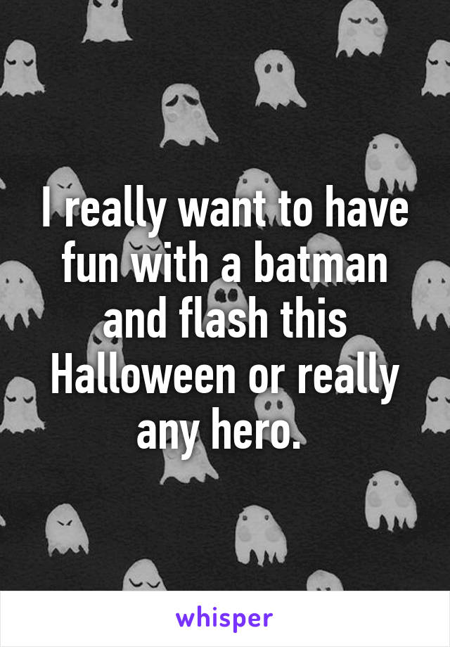 I really want to have fun with a batman and flash this Halloween or really any hero.
