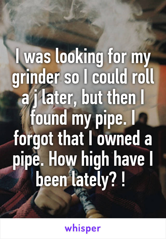 I was looking for my grinder so I could roll a j later, but then I found my pipe. I forgot that I owned a pipe. How high have I been lately? !