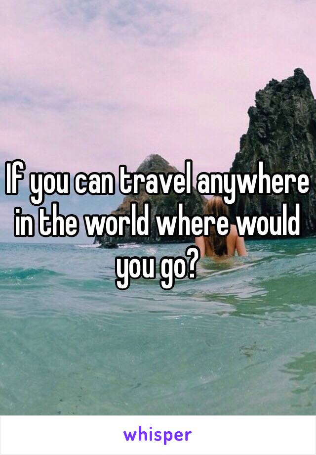 If you can travel anywhere in the world where would you go?