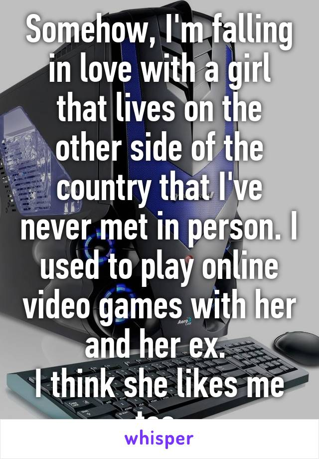 Somehow, I'm falling in love with a girl that lives on the other side of the country that I've never met in person. I used to play online video games with her and her ex.  I think she likes me too.