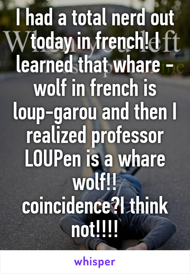 I had a total nerd out today in french! I learned that whare - wolf in french is loup-garou and then I realized professor LOUPen is a whare wolf!! coincidence?I think not!!!!