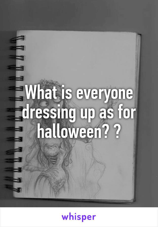 What is everyone dressing up as for halloween? ?