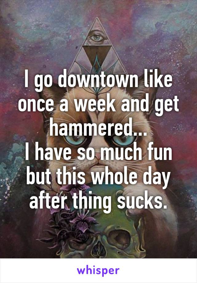 I go downtown like once a week and get hammered... I have so much fun but this whole day after thing sucks.