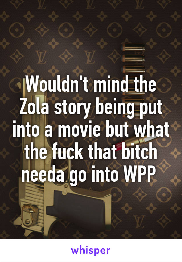 Wouldn't mind the Zola story being put into a movie but what the fuck that bitch needa go into WPP