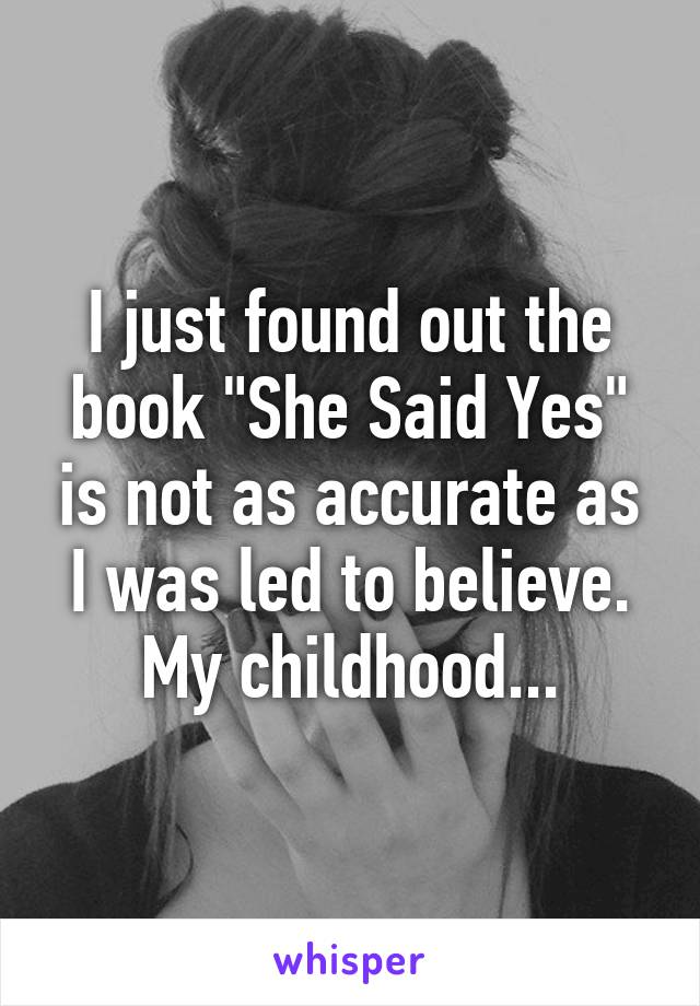 "I just found out the book ""She Said Yes"" is not as accurate as I was led to believe. My childhood..."