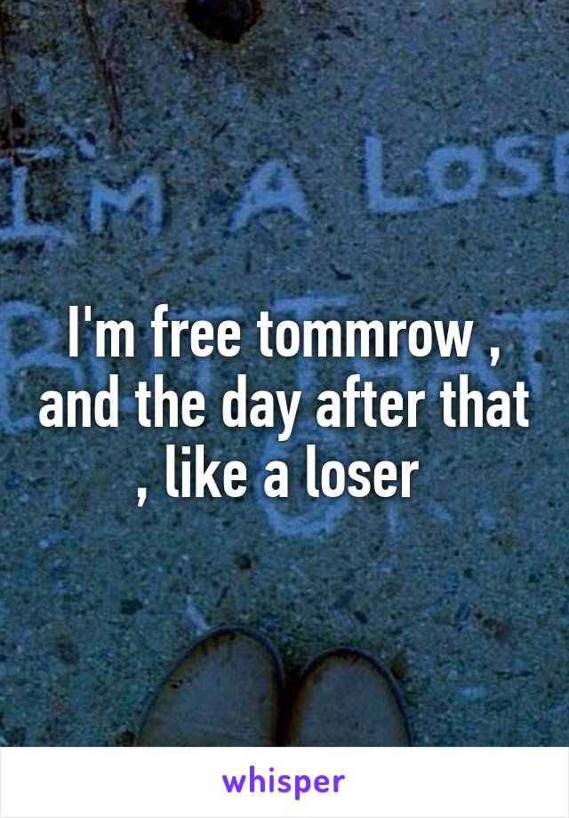 I'm free tommrow , and the day after that , like a loser