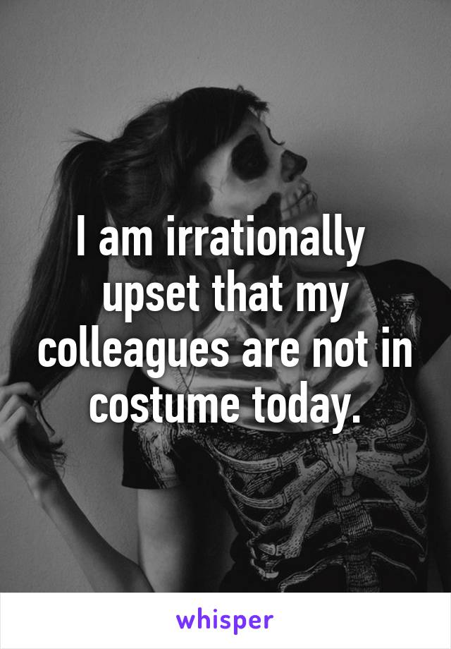 I am irrationally  upset that my colleagues are not in costume today.