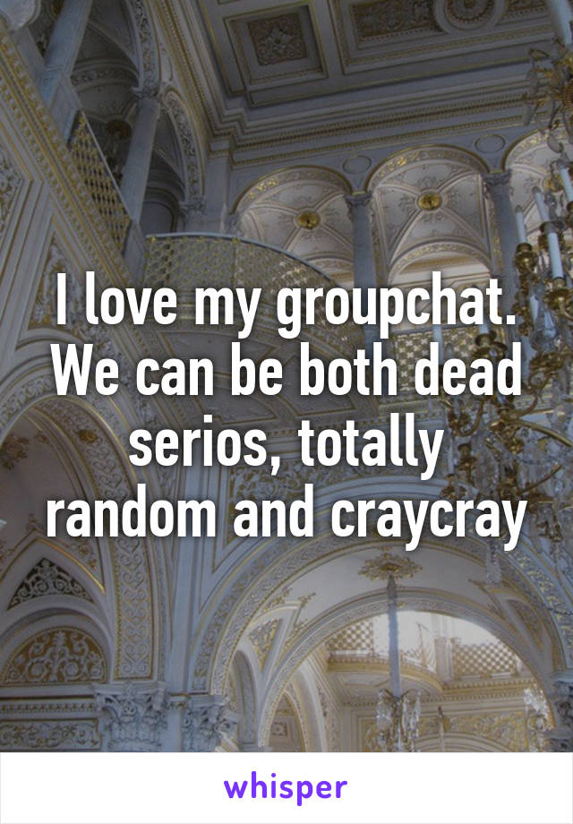 I love my groupchat. We can be both dead serios, totally random and craycray