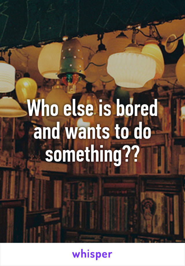 Who else is bored and wants to do something??
